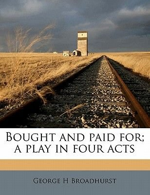 Bought and Paid For; A Play in Four Acts (Paperback): George H. Broadhurst