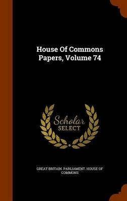 House of Commons Papers, Volume 74 (Hardcover): Great Britain. Parliament. House of Comm