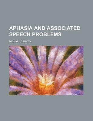 Aphasia and Associated Speech Problems (Paperback): Michael Osnato