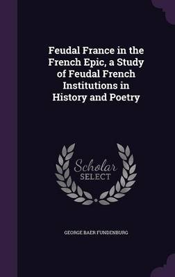Feudal France in the French Epic, a Study of Feudal French Institutions in History and Poetry (Hardcover): George Baer...