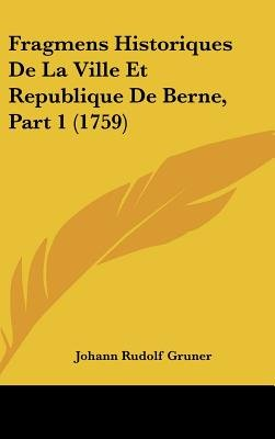 Fragmens Historiques de La Ville Et Republique de Berne, Part 1 (1759) (English, French, Hardcover): Johann Rudolf Gruner