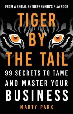 Tiger by the Tail - 99 Secrets to Tame and Master Your Business (Paperback): Marty Park