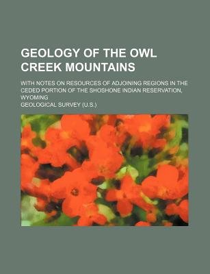 Geology of the Owl Creek Mountains; With Notes on Resources of Adjoining Regions in the Ceded Portion of the Shoshone Indian...