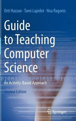 Guide to Teaching Computer Science - An Activity-Based Approach (Hardcover, 2nd ed. 2014): Orit Hazzan, Tami Lapidot, Noa...