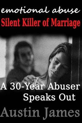 Emotional Abuse Silent Killer of Marriage - A Recovering Abuser Speaks Out (Paperback): Austin James
