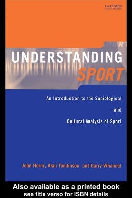 Understanding Sport: An Introduction to the Sociological and Cultural Analysis of Sport (Electronic book text): John Horne,...