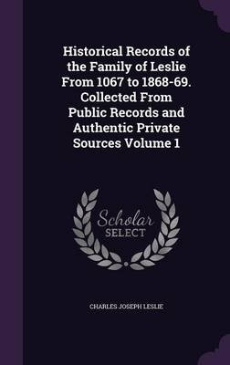 Historical Records of the Family of Leslie from 1067 to 1868-69. Collected from Public Records and Authentic Private Sources...
