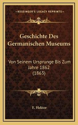 Geschichte Des Germanischen Museums - Von Seinem Ursprunge Bis Zum Jahre 1862 (1863) (German, Hardcover): E. Hektor