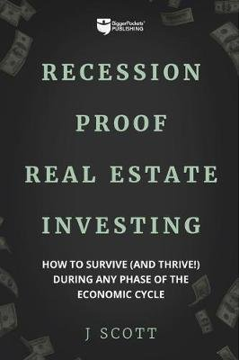Recession-Proof Real Estate Investing - How to Survive (and Thrive!) During Any Phase of the Economic Cycle (Paperback): J....