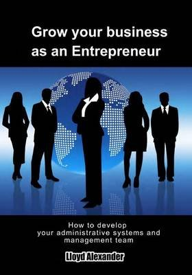 Grow Your Business as an Entrepreneur - How to Develop Your Administrative Systems and Management Team (Paperback): Lioyd...