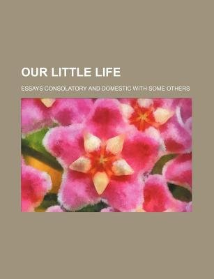 Our Little Life; Essays Consolatory and Domestic with Some Others (Paperback): Books Group