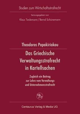 Das Griechische Verwaltungsrecht in Kartellsachen - Zugleich Ein Beitrag Zur Lehre Vom Verwaltungs- Und Unternehmensstrafrecht...