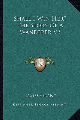 Shall I Win Her? The Story Of A Wanderer V2 (Paperback): James Grant