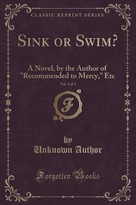 Sink or Swim?, Vol. 3 of 3 - A Novel, by the Author of Recommended to Mercy, Etc (Classic Reprint) (Paperback): unknownauthor
