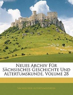 Neues Archiv Fur Sachsisches Geschichte Und Altertumskunde, Achtundzwanzigster Band (English, German, Paperback): Sachsischer...