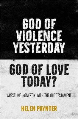 God of Violence Yesterday, God of Love Today? - Wrestling honestly with the Old Testament (Paperback): Helen Paynter