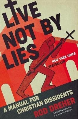 Live Not by Lies - A Manual for Christian Dissidents (Hardcover): Rod Dreher
