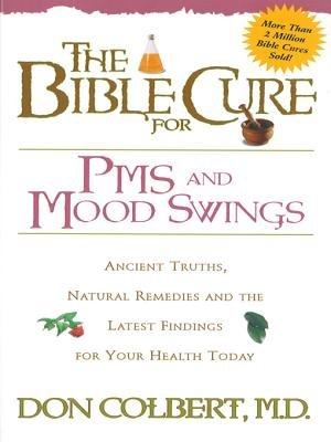 The Bible Cure for PMS and Mood Swings - Ancient Truths, Natural Remedies and the Latest Findings for Your Health Today...