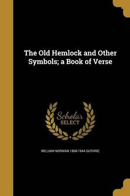 The Old Hemlock and Other Symbols; A Book of Verse (Paperback): William Norman 1868-1944 Guthrie