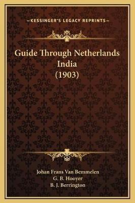 Guide Through Netherlands India (1903) (Hardcover): Johan Frans Van Bemmelen, G B Hooyer