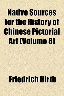 Native Sources for the History of Chinese Pictorial Art (Volume 8) (Paperback): Friedrich Hirth