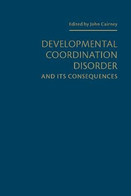 Developmental Coordination Disorder and its Consequences (Hardcover): John Cairney
