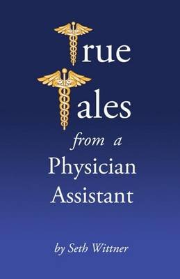 True Tales from a Physician Assistant (Paperback): Seth Wittner Pa-C