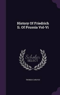 History of Friedrich II. of Prussia Vol-VI (Hardcover): Thomas Carlyle