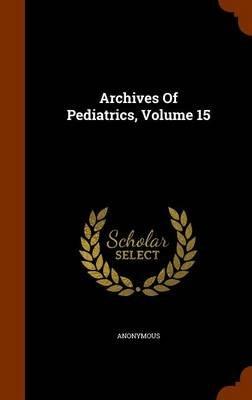 Archives of Pediatrics, Volume 15 (Hardcover): Anonymous