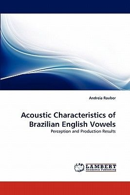 Acoustic Characteristics of Brazilian English Vowels (Paperback): Andreia Rauber