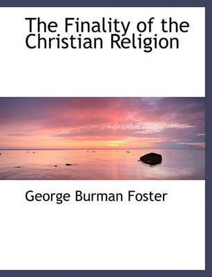 The Finality of the Christian Religion (Hardcover): George Burman Foster
