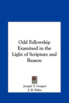 Odd Fellowship Examined in the Light of Scripture and Reason (Hardcover): Joseph T. Cooper