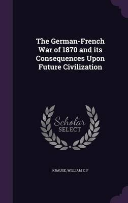 The German-French War of 1870 and Its Consequences Upon Future Civilization (Hardcover): William E. F. Krause