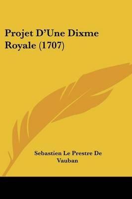 Projet D'Une Dixme Royale (1707) (English, French, Paperback): Sebastien Le Prestre De Vauban