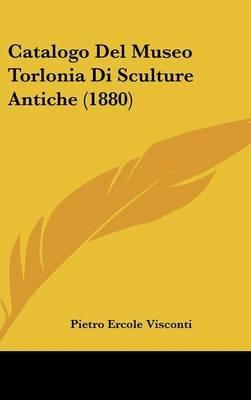 Catalogo del Museo Torlonia Di Sculture Antiche (1880) (English, Italian, Hardcover): Pietro Ercole Visconti