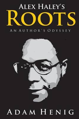 Alex Haley's Roots - An Author's Odyssey (Paperback): Adam D Henig