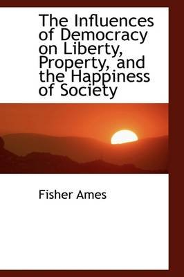 The Influences of Democracy on Liberty, Property and the Happiness of Society (Paperback): Fisher Ames