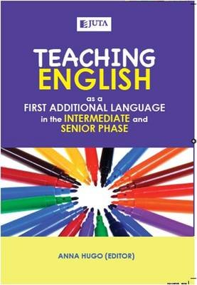 Teaching English - As A First Additional Language In The Intermediate And Senior Phase (Paperback): Anna Hugo