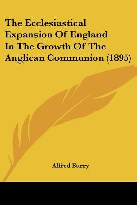 The Ecclesiastical Expansion of England in the Growth of the Anglican Communion (1895) (Paperback): Alfred Barry