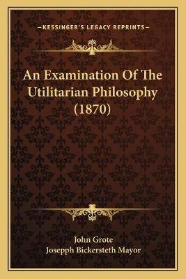 An Examination of the Utilitarian Philosophy (1870) (Paperback): John Grote
