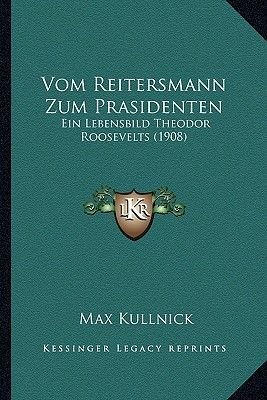 Vom Reitersmann Zum Prasidenten - Ein Lebensbild Theodor Roosevelts (1908) (English, German, Paperback): Max Kullnick