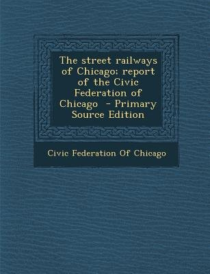 The Street Railways of Chicago; Report of the Civic Federation of Chicago (Paperback, Primary Source): Civic Federation of...
