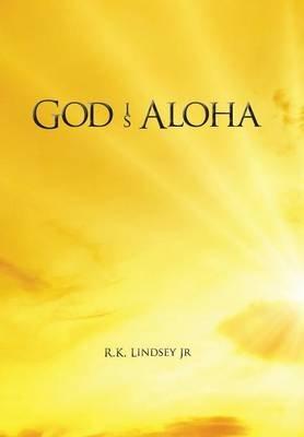 God Is Aloha (Hardcover): Jr R K Lindsey