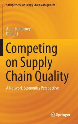 Competing on Supply Chain Quality - A Network Economics Perspective (Hardcover, 1st ed. 2016): Anna Nagurney, Dong Li