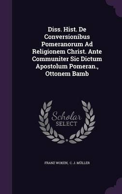 Diss. Hist. de Conversionibus Pomeranorum Ad Religionem Christ. Ante Communiter Sic Dictum Apostolum Pomeran., Ottonem Bamb...