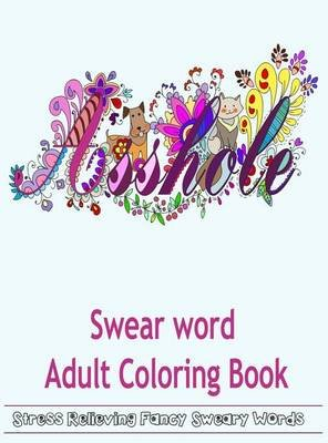 Swear Word Adult Coloring Book - Hilarious Sweary Coloring Book for Fun and Stress Relieve (Hardcover): Adult Coloring Books,...