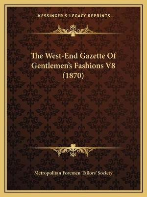 The West-End Gazette of Gentlemen's Fashions V8 (1870) (Paperback): Metropolitan Foremen Tailors' Society