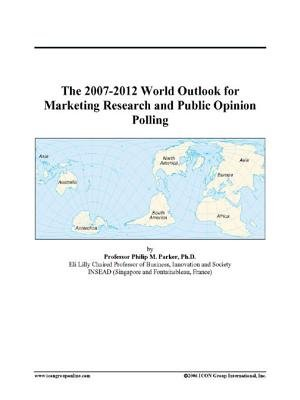 The 2007-2012 World Outlook for Marketing Research and Public Opinion Polling (Electronic book text): Inc. Icon Group...