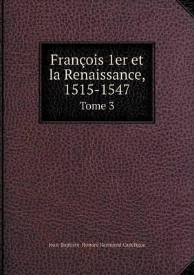 Francois 1er Et La Renaissance, 1515-1547 Tome 3 (French, Paperback): Jean Baptiste Honore Raymond Capefigue