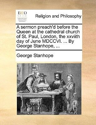 A Sermon Preach'd Before the Queen at the Cathedral Church of St. Paul, London, the Xxviith Day of June MDCCVI. ... by...